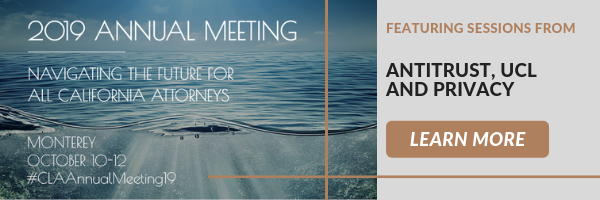 2019 Annual Meeting Navigating the future for all California Attorneys  Monterey October 10-12 #CLAAnnualMeeting19  Featuring sessions from: Antitrust, UCL, and Privacy  Click here to learn more