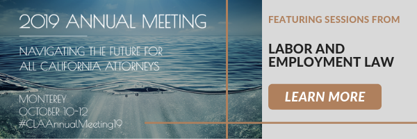 2019 Annual Meeting Navigating the future for all California Attorneys  Monterey October 10-12 #CLAAnnualMeeting19  Featuring sessions from: Labor and Employment Law  Click here to learn more