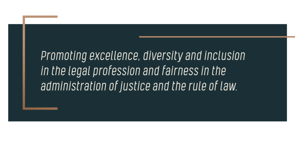 Promoting excellence, diversity and inclusion in the legal profession and fairness in the administration of justice and the rule of law.