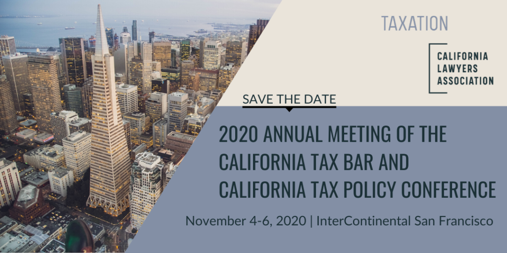 The Annual Meeting of the California Tax Bar and California Tax Policy Conference is November 4-6, 2020 in San Francisco. Save the Date!