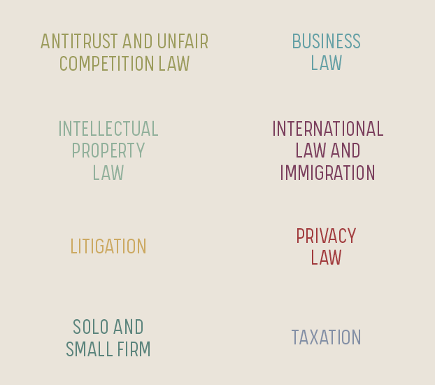 Antitrust and Unfair Competition Law IP Law Litigation Solo and Small Firm Business Law International Law and Immigration Privacy Law Taxation