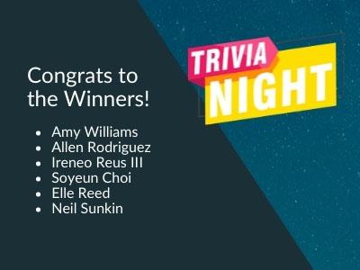 Image reads: Congrats to the Trivia Night winners! Amy Williams  Allen Rodriguez  Ireneo Reus III Soyeun Choi  Elle Reed  Neil Sunkin
